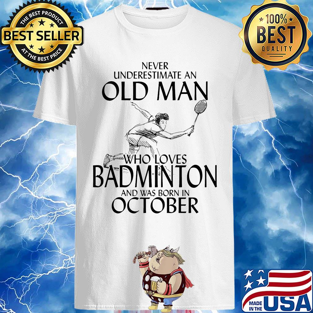 Never underestimate an old man who loves badminton and was born in october shirt