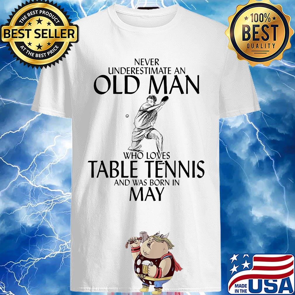 Never underestimate an old man who loves table tennis and was born in May shirt