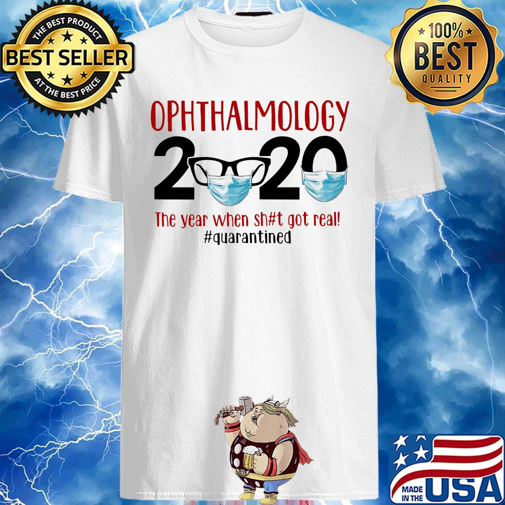 Ophthalmology 2020 The Year When Shit Got Real Quarantined Covid-19 shirt