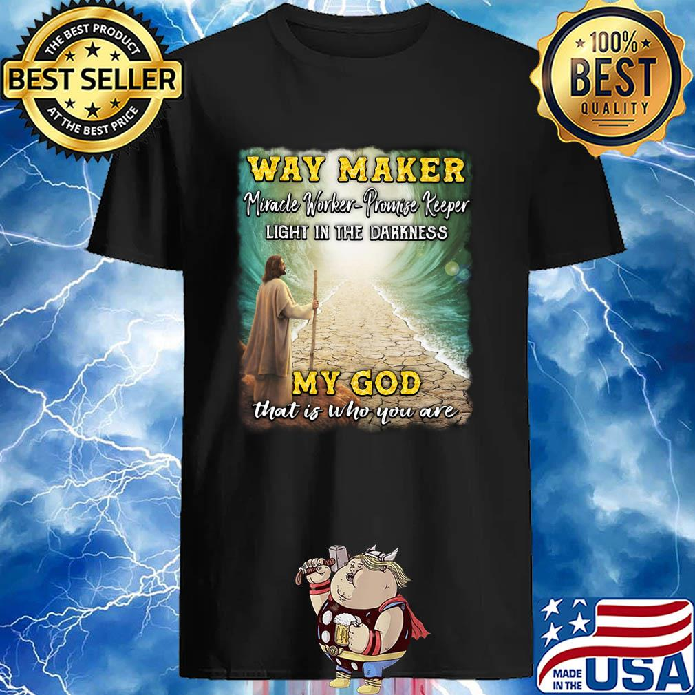 Way Maker Miracle Worker Promise Keeper Light In The Darkness My God That Is Who You Are Jesus shirt