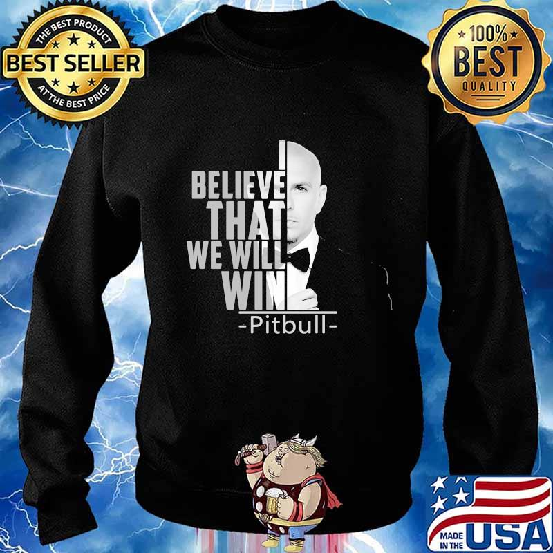 I believe that we will win pitbull s Sweater