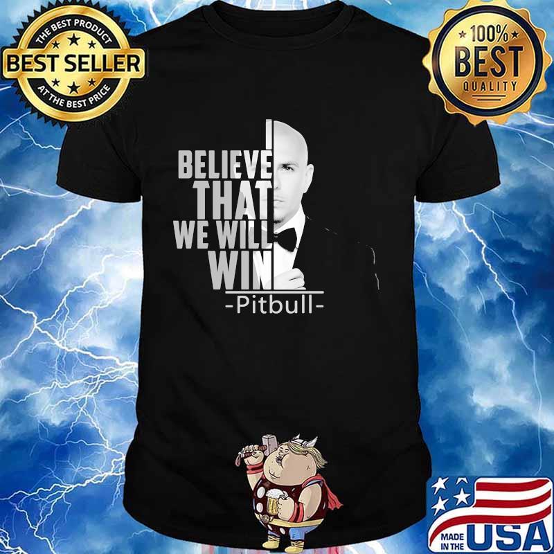I believe that we will win pitbull shirt