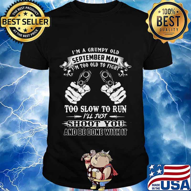 I'm a grumpy old september man i'm too old to fight too slow to run i'll just shoot you and be done with it shirt