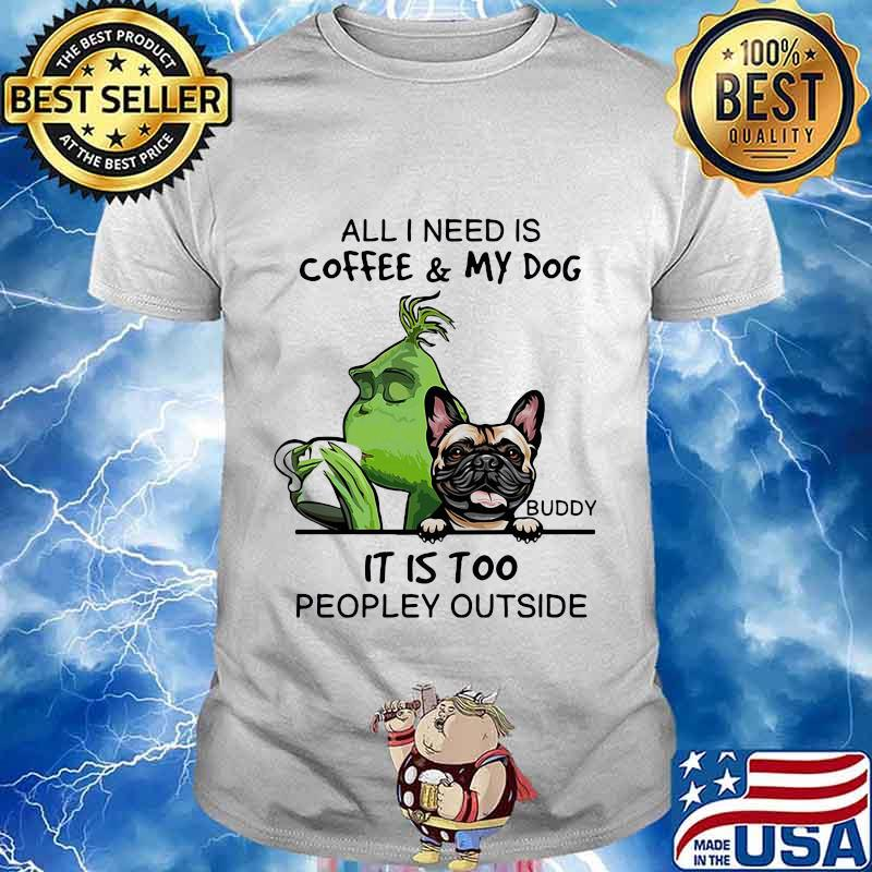 Grinch and buddy all i need is coffee and my dog it is too peopley outside shirt