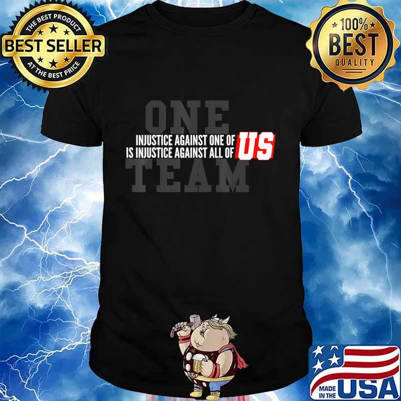 Injustice Against One of Us Is Injustice Against All Of US T-Shirt