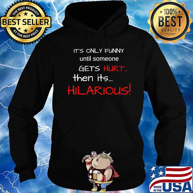 IT'S ONLY FUNNY until someone GETS Hurt…Then its HILARIOUS! T-Shirt Hoodie