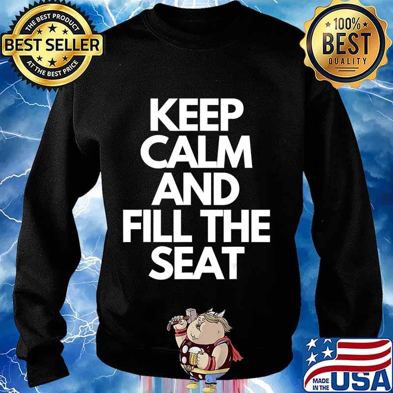 Keep Calm and Fill The Seat T-Shirt Sweater