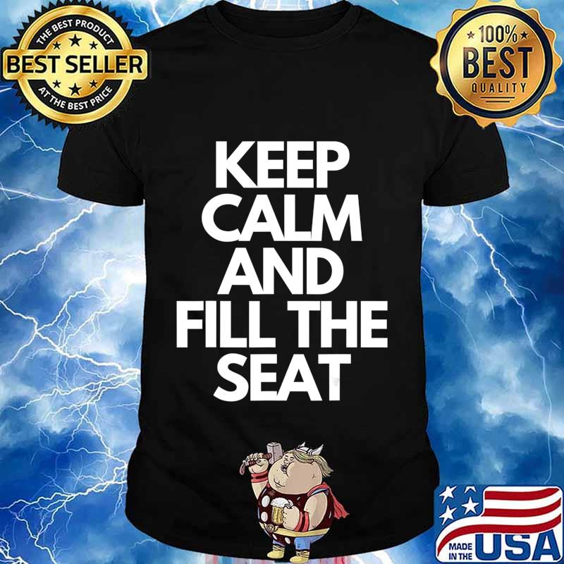 Keep Calm and Fill The Seat T-Shirt