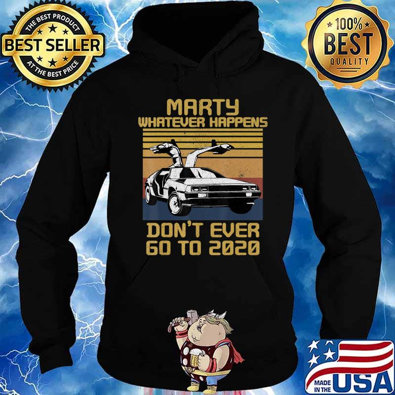Marty Whatever Happens Don't Ever Go to 2020 T-Shirt Hoodie