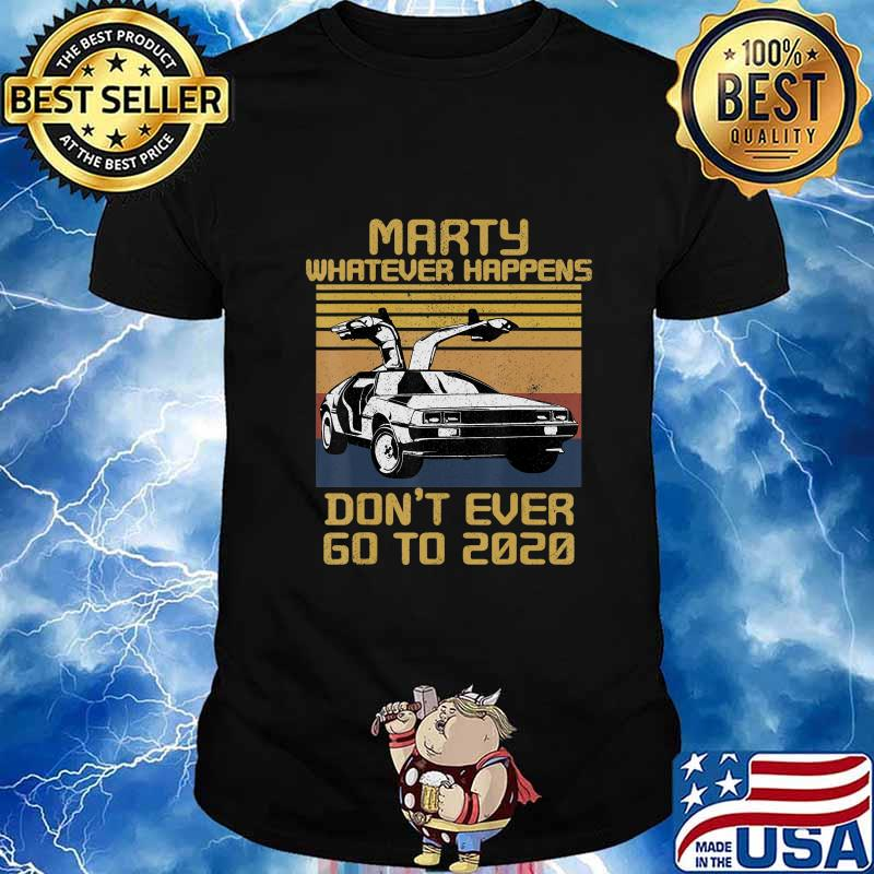 Marty Whatever Happens Don't Ever Go to 2020 T-Shirt