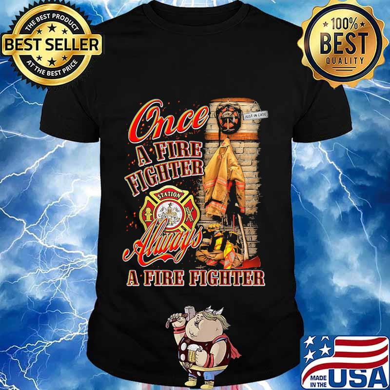 Once a firefighter always a fire fighter shirt