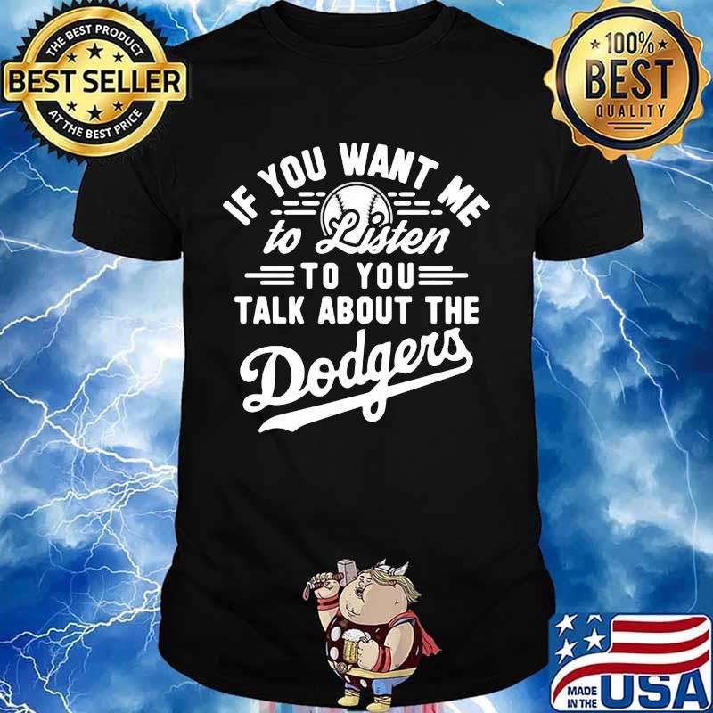 If you want me to listen to you talk about the los angeles dodgers shirt