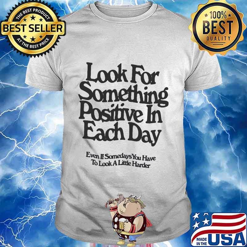 Look for something positive in each day, even if some days you have to look a little harder quote shirt