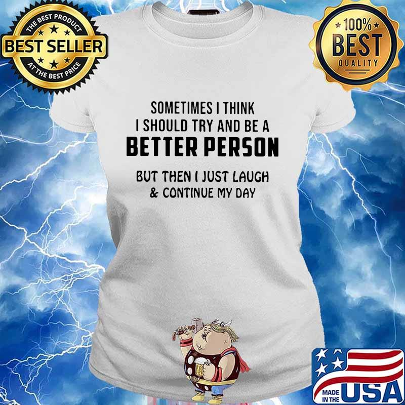 Sometimes i think i should try and be a better person but then i just laugh and continue my day s Ladies tee