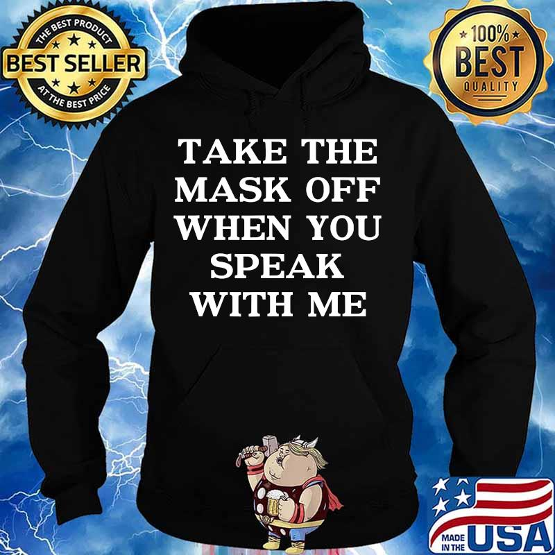 Take The Mask Off When You Speak With Me Shirt Hoodie