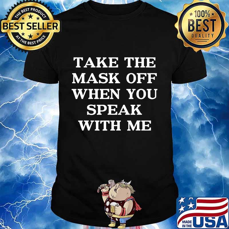 Take The Mask Off When You Speak With Me Shirt