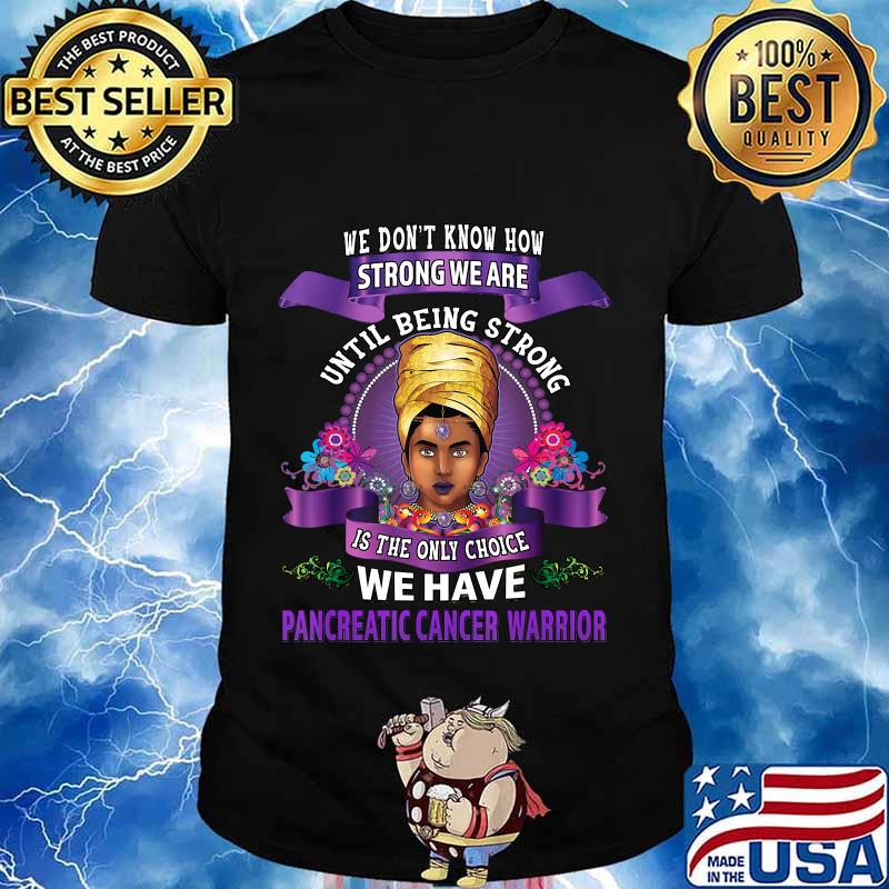We Don't Know How Strong We Are We Have Pancreatic Cancer Awareness Warrior African American Women Shirt