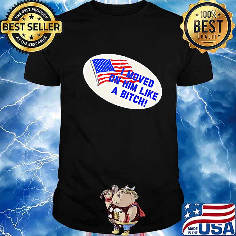 I Moved On Him Like A Bitch Funny Election 2020 Anti Trump Shirt