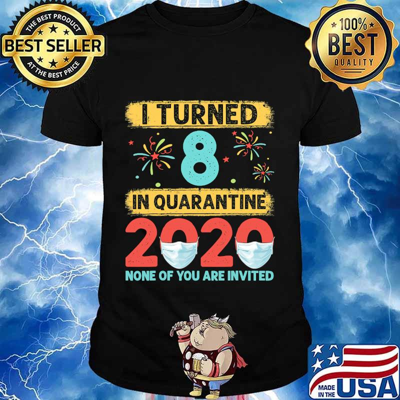 I turned 8 in quarantine 2020 8 none of you are invited shirt
