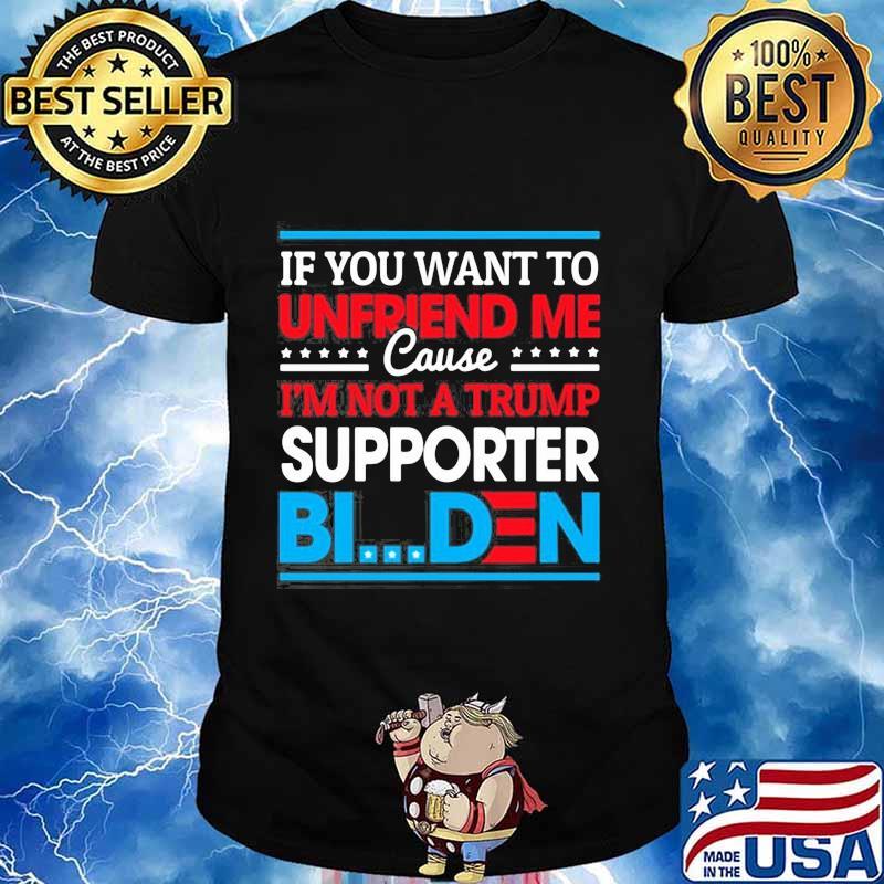 If you want to unfriends me cause i'm not a trump support joe biden 2020 shirt