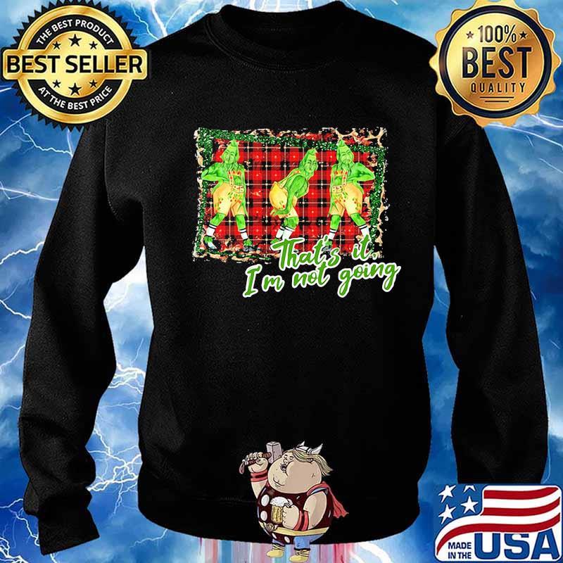 2020 Christmas G r I n c h Thats It Im Not Going Shirt 2020 Christmas Shirt For Gift Men Women Kids Hoodie Sweatshirt