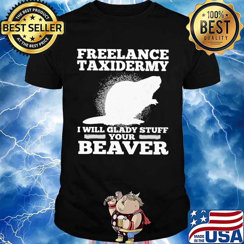 Freelance Taxidermy I Will Glady Stuff Your Beaver Shirt