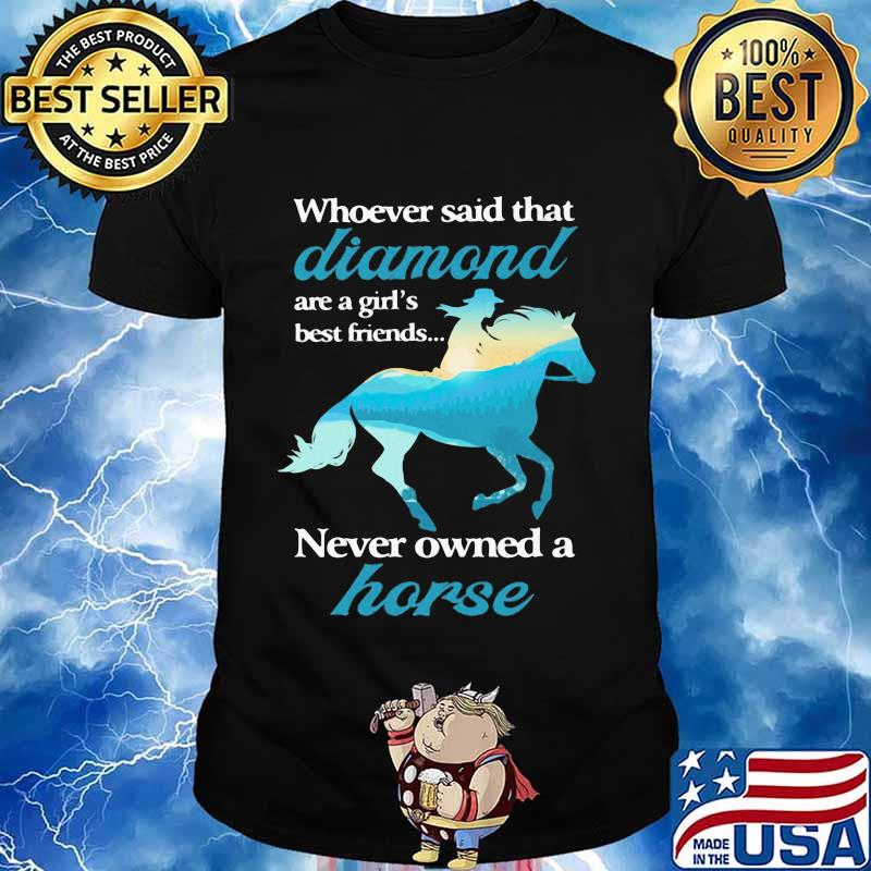 Whoever Said That Diamond Are A Girl Best Friends Never Owned A Horse Cowgirl Shirt