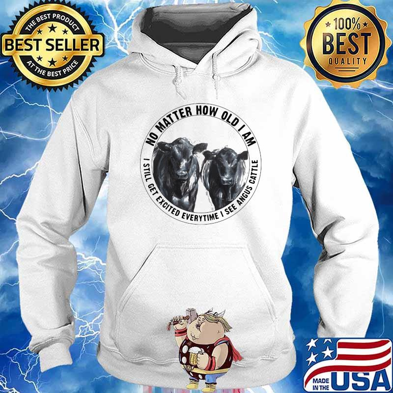 No Matter How Old I Am I Still Get Excited Everytime I See Angus Cattle Cow Shirt Hoodie