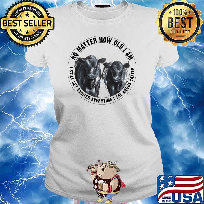No Matter How Old I Am I Still Get Excited Everytime I See Angus Cattle Cow Shirt Ladies tee