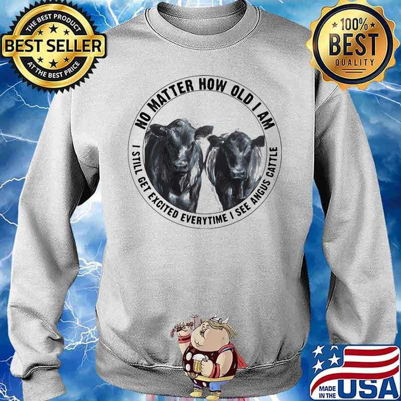 No Matter How Old I Am I Still Get Excited Everytime I See Angus Cattle Cow Shirt Sweater