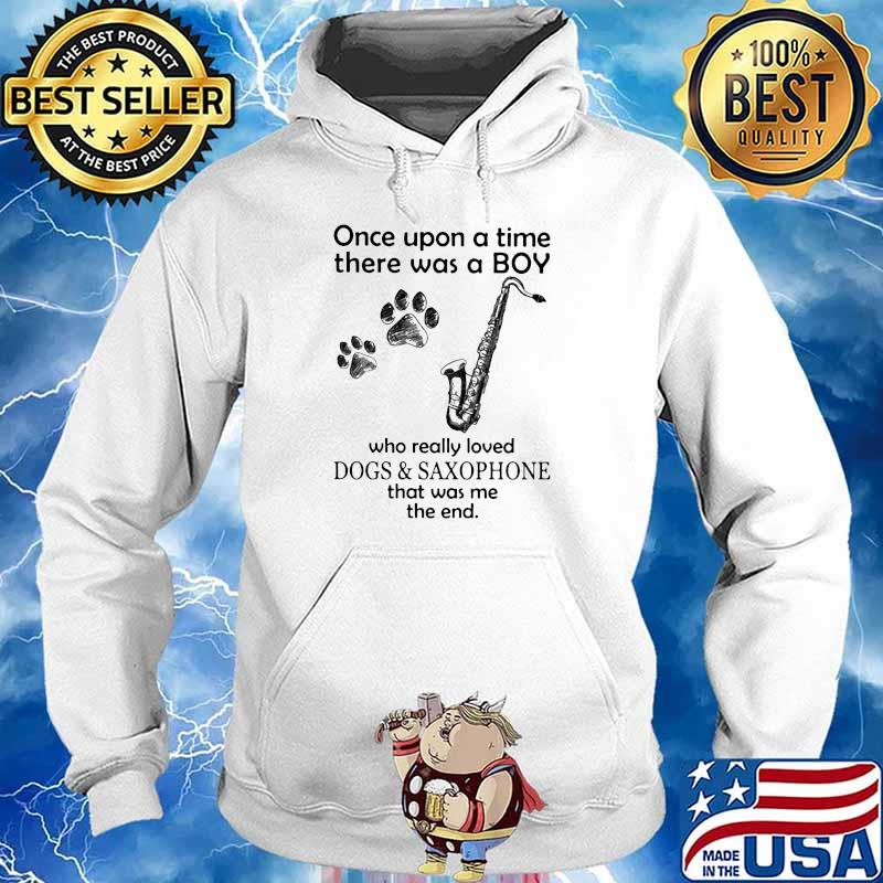 Once Upon A Time There Was A Boy Who Really Loved Dogs And Saxophone That Was Me The End Shirt Hoodie