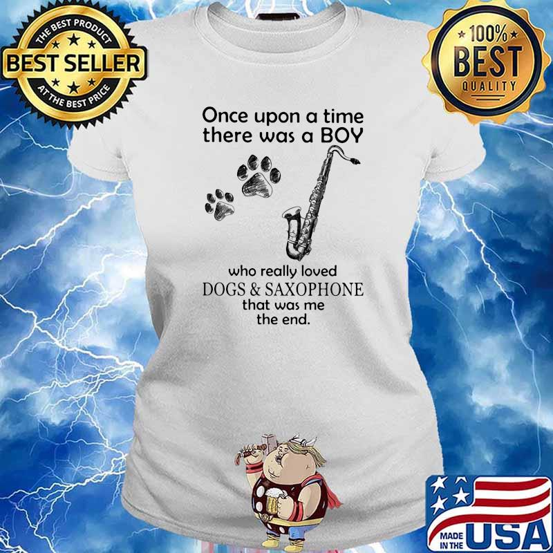Once Upon A Time There Was A Boy Who Really Loved Dogs And Saxophone That Was Me The End Shirt Ladies tee