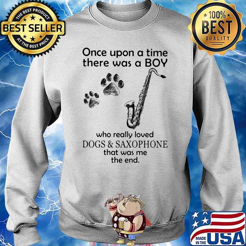 Once Upon A Time There Was A Boy Who Really Loved Dogs And Saxophone That Was Me The End Shirt Sweater