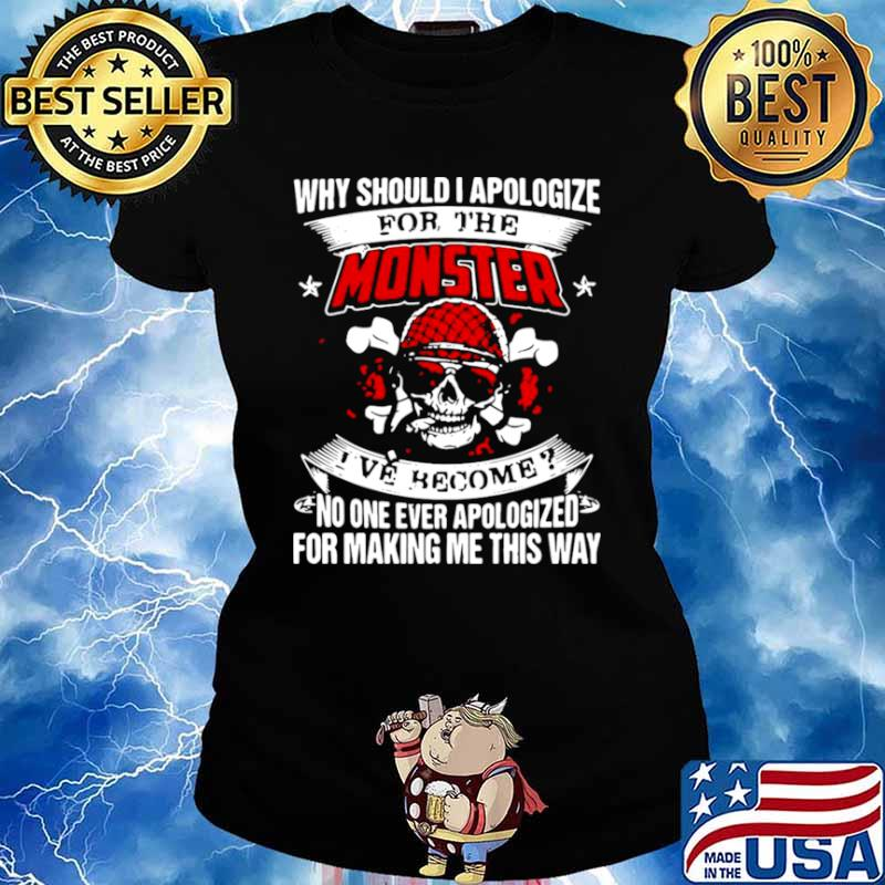 Why Should I Apologize For The Monster I've Become No One Ever Apologized For Making Me This Way Ladies tee