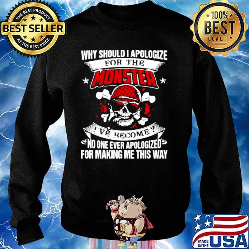 Why Should I Apologize For The Monster I've Become No One Ever Apologized For Making Me This Way Sweater