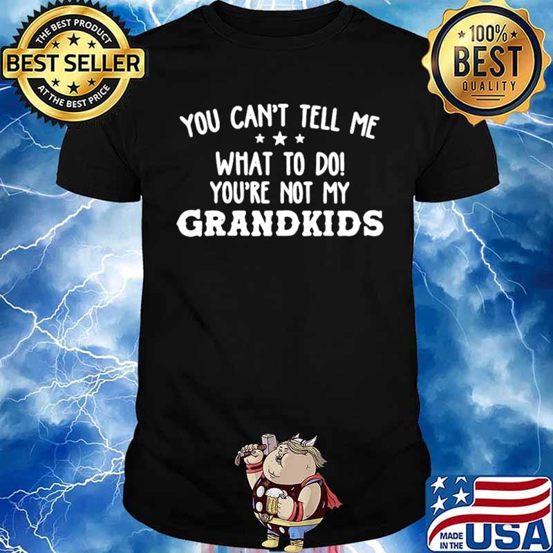 You-Cant-Tell-Me-What-To-Do-Youre-Not-My-Grandkids-s Unisex