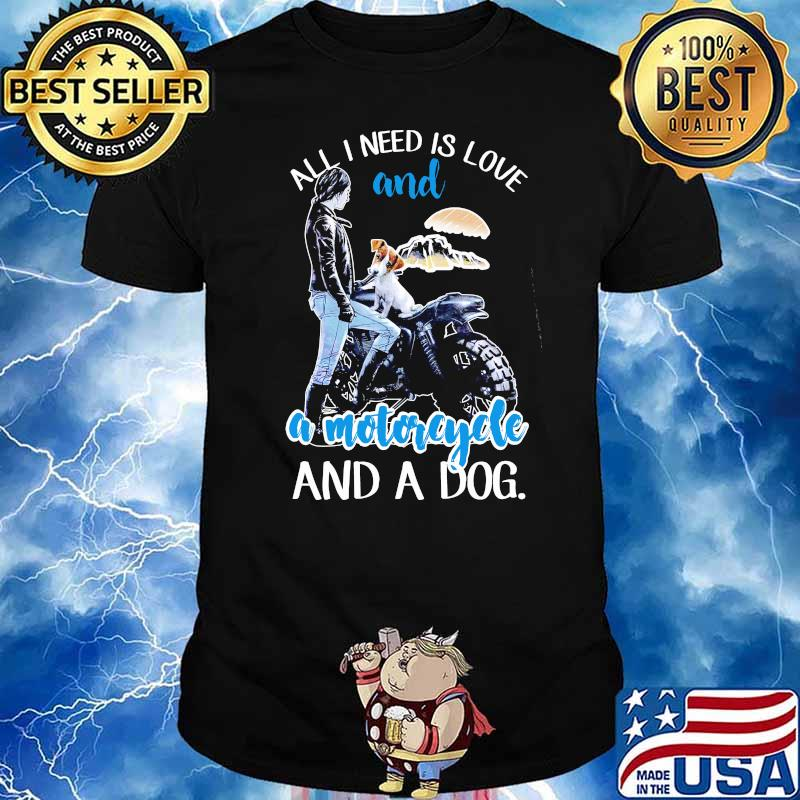 All I Need Is Love And A Motorcycle And A Dog Shirt