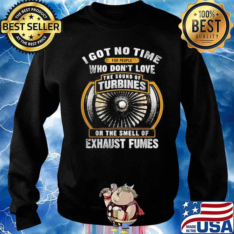 I Got No Time For People Who Don't Love The Sound Of Turbines Ort The Smell Of Exhaust Fumes Sweater