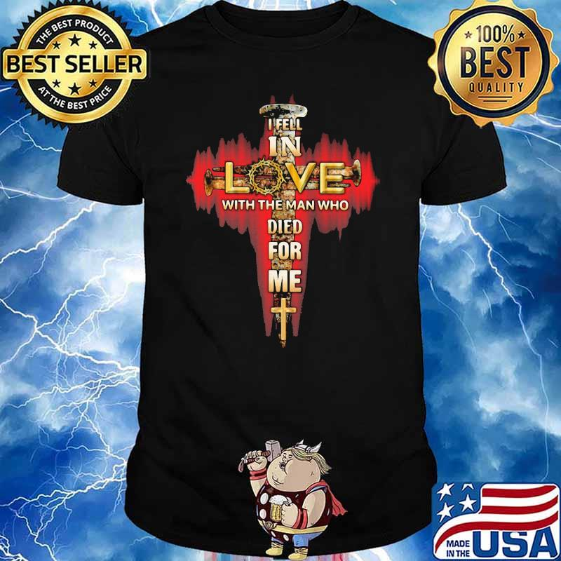 In Fell In Love With The Man Tho Died For Me God Shirt