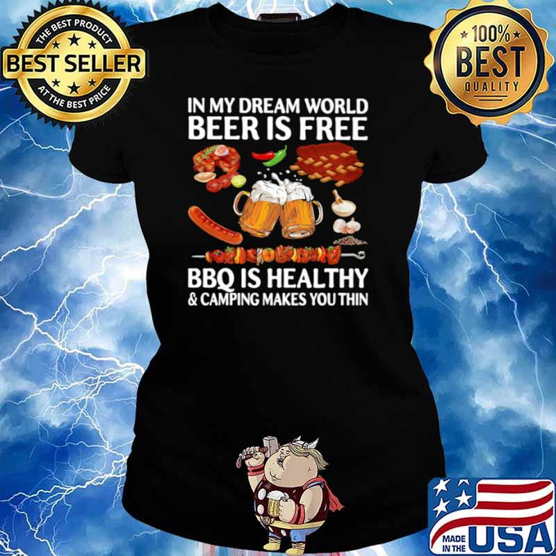 In My Dream World Beer Is Free Bbq Is Healthy And Camping Makes You Thin Ladies tee