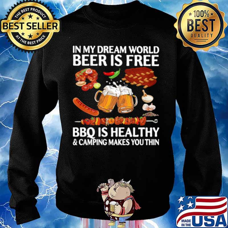 In My Dream World Beer Is Free Bbq Is Healthy And Camping Makes You Thin Sweater