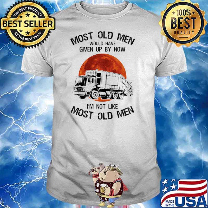 Most Old Men Would Have Given Up By Now I'm Not Like Most Old Men Waste Collector Moon Blood shirt
