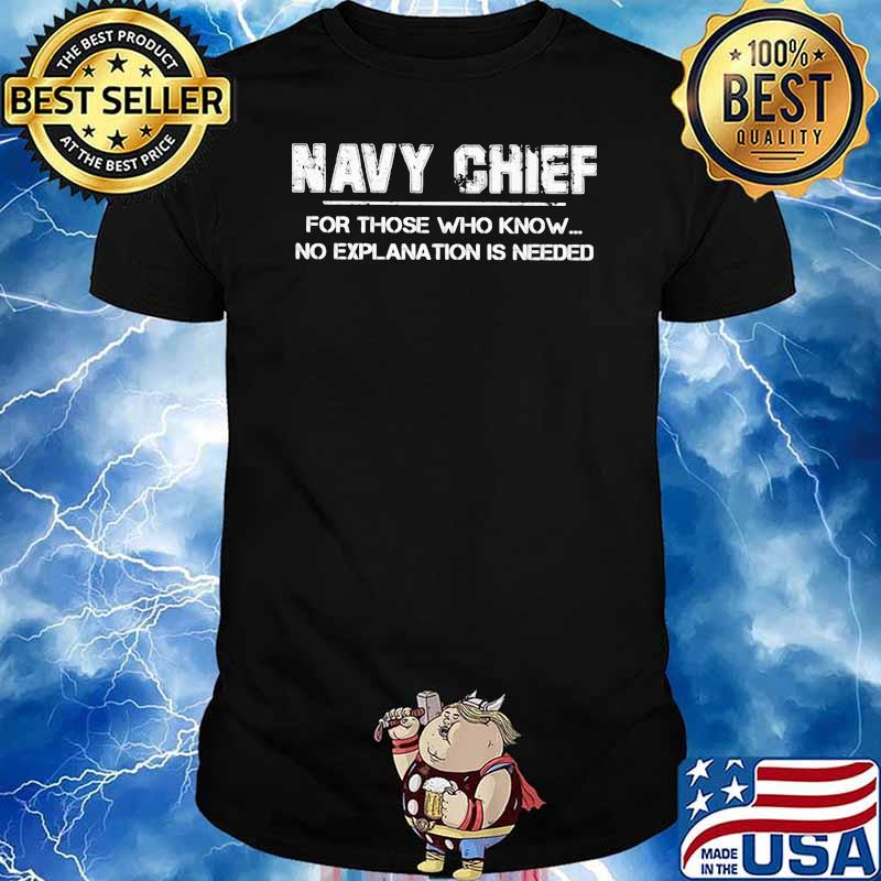 Navy Chief For Those Who Know No Explanation Is Needed Shirt