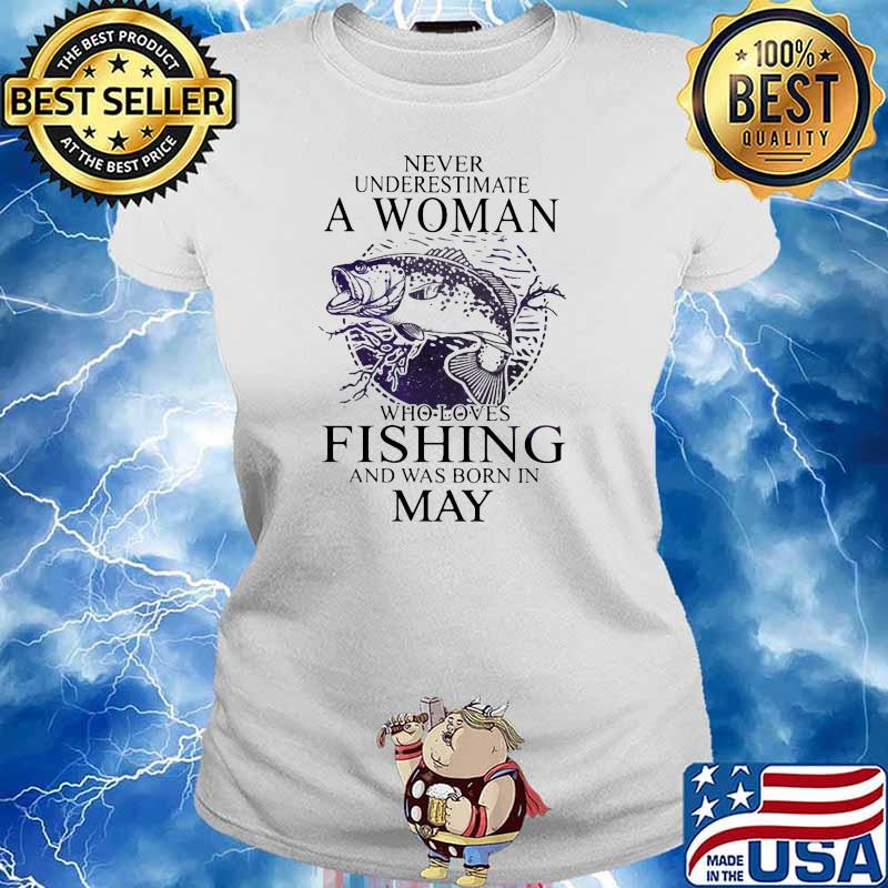 Never Underestimate A Woman Who Loves Fishing And Was Born In May Shirt Ladies tee