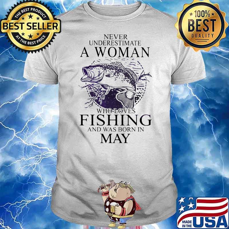 Never Underestimate A Woman Who Loves Fishing And Was Born In May Shirt
