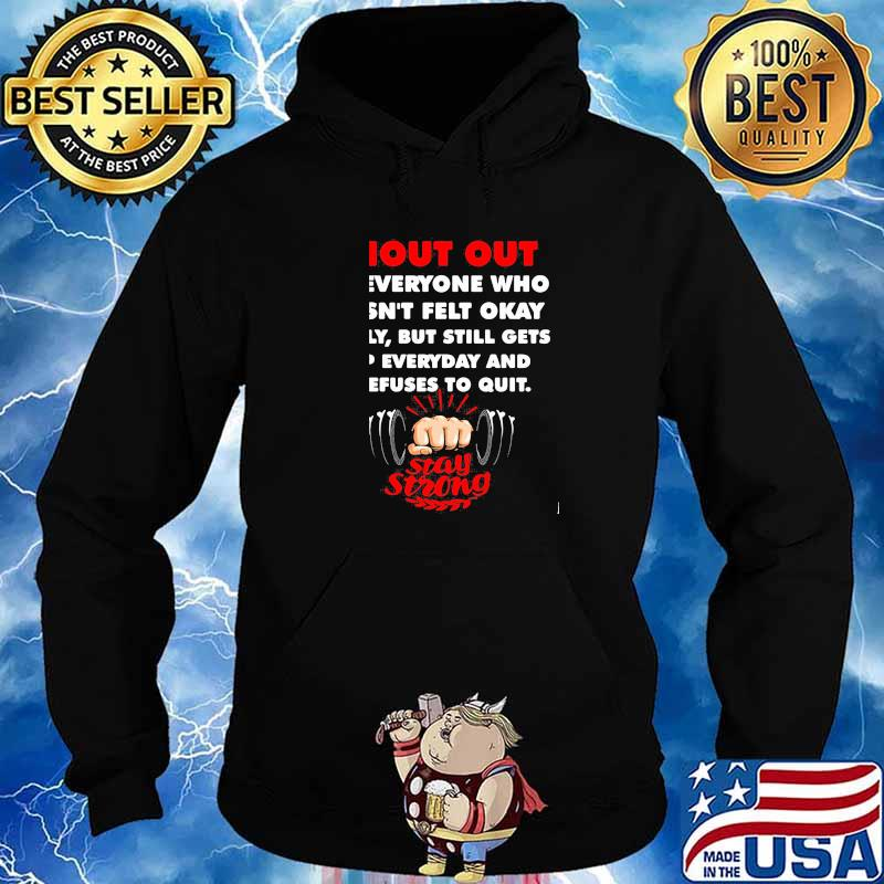 Shout Out To Everyone Who Hasn't Felt Okay Lately But Still Gets Up Everyday Stay Strong Weight Lifting Shirt Hoodie