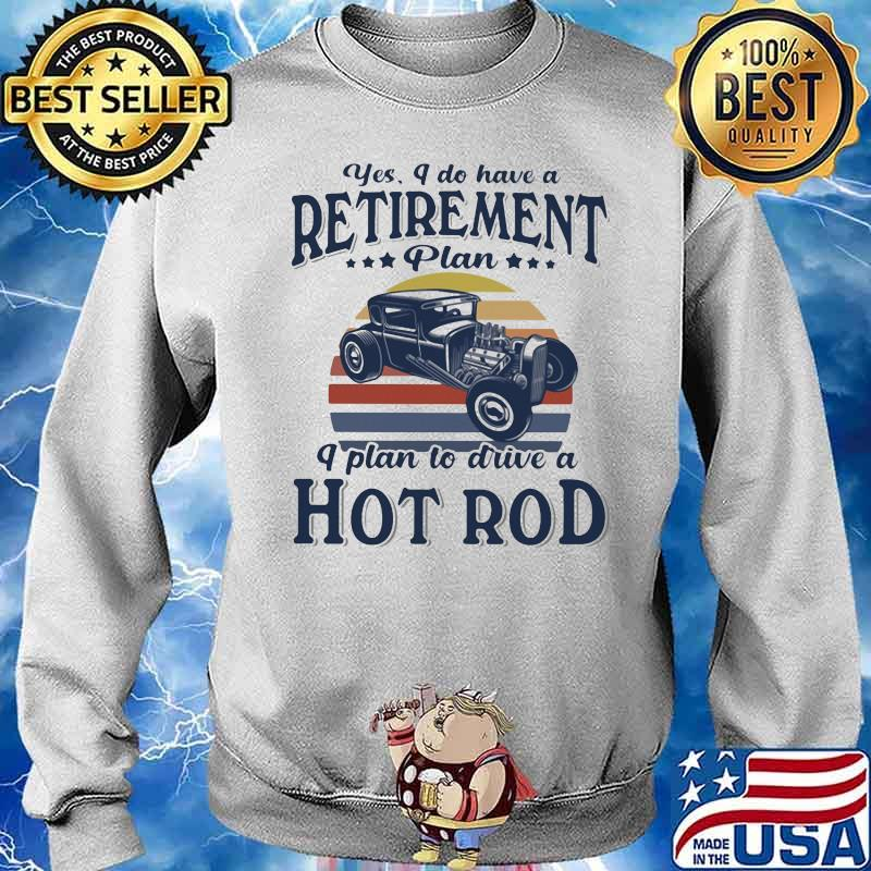 Yes I Do Have Retirement Plan I Plan To Drive A Hot Rod Vintage Sunset Shirt Sweater