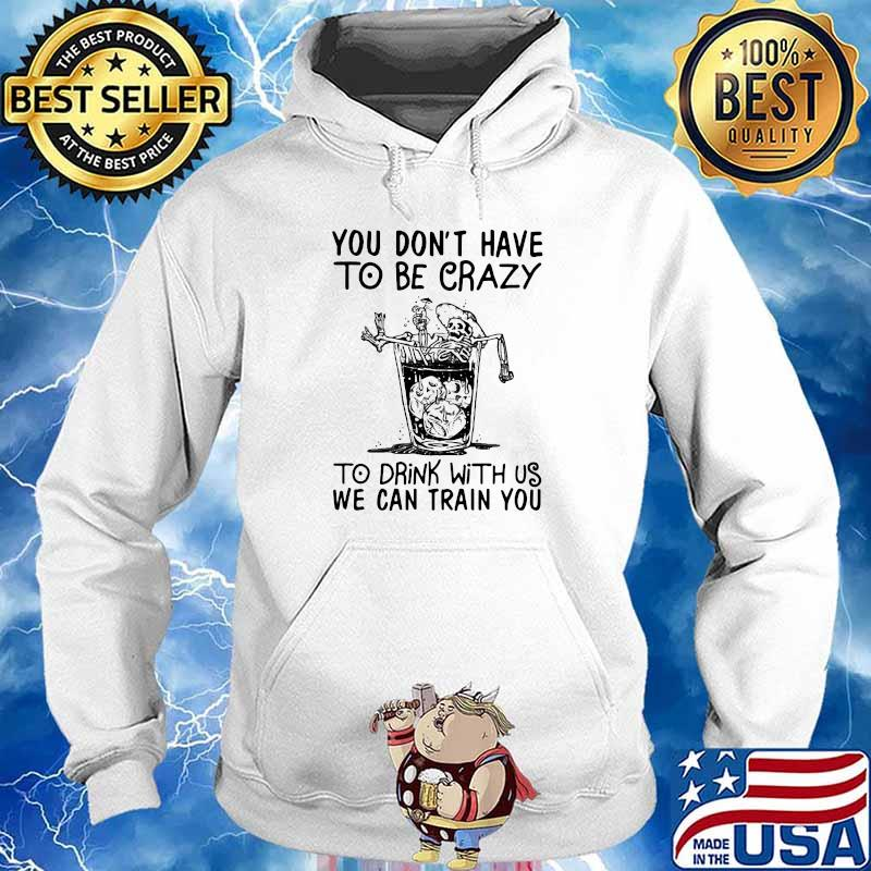 You Don't Have To Be Crazy To Drink With Us We Can Train You Skull Shirt Hoodie