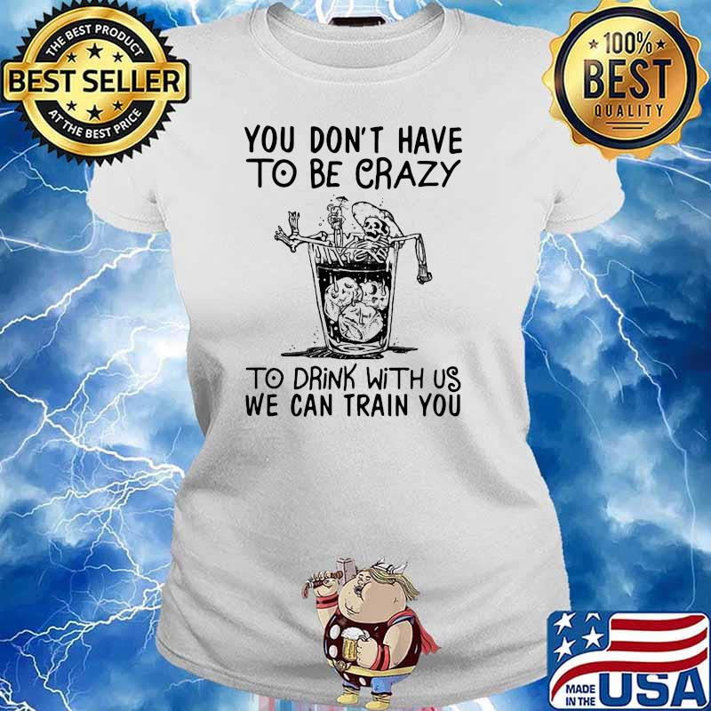 You Don't Have To Be Crazy To Drink With Us We Can Train You Skull Shirt Ladies tee