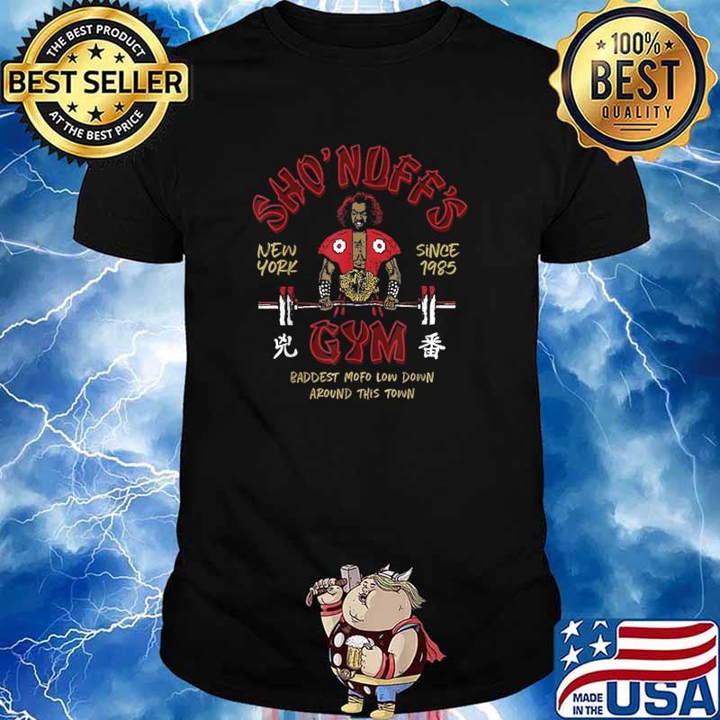 SHO NUFFS GYM New York Since 1985 Baddest Mofo Low Down Around This Town Shirt Shirt